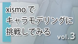 xismo(キスモ)でキャラモデリングに挑戦してみる vol.3