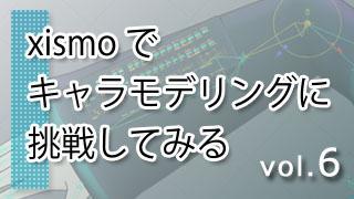 xismo(キスモ)でキャラモデリングに挑戦してみる vol.6
