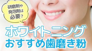 ホワイトニング歯磨き粉のおすすめ!研磨剤のアリナシはどちらを選ぶべきか?