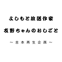 よしもと放送作家友野ちゃんのおしごと・吉本再生企画