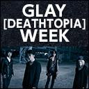 GLAY[DEATHTOPIA]WEEK