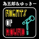 為五郎&ゆっきーチャンネル 【Nights of Round】