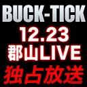 BUCK-TICK 郡山公演 独占放送記念!!『バクチク現象WEEK』