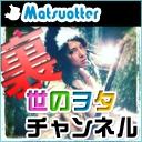 Matsuotterの裏世のヲタチャンネル