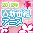 2012年春 新番組アニメ発表!