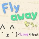 fly awayなぅ。 ~Liveなぅ。ლ('ェ'ლ)カモーン ~