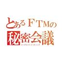 ■とあるFTMの秘密会議