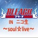 BLEACH団体INニコ生!~soul☆live~