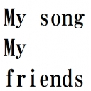 [My song / My friends]