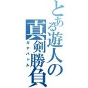 とある遊人【ニート】の真剣勝負【ガチバトル】