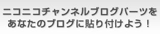 ニコニコチャンネルブログパーツをあなたのブログに貼り付けよう!