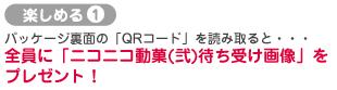 楽しめる1:パッケージ裏面の「QRコード」を読み取ると・・・全員に「ニコニコ動菓(弐)待ち受け画像」をプレゼント!