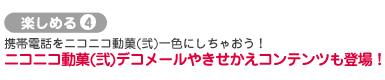 楽しめる4:携帯電話をニコニコ動菓(弐)一色にしちゃおう!ニコニコ動菓(弐)デコメールやきせかえコンテンツも登場!
