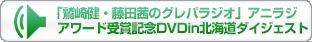 「鷲崎健・藤田茜のグレパラジオ」アニラジアワード受賞記念DVDin北海道ダイジェスト
