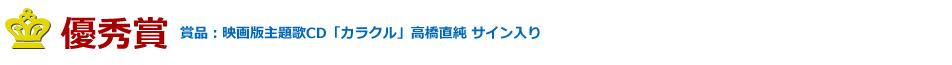 優秀賞 賞品:映画版主題歌CD「カラクル」高橋直純 サイン入り