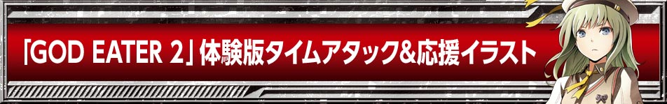 「GOD EATER 2」体験版プレイ動画&応援イラスト