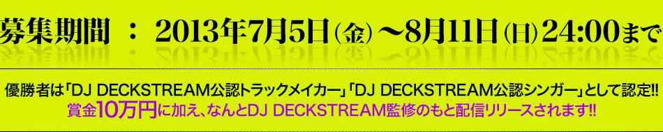 募集期間 : 2013年7月5日(金)~8月11日(日)24:00まで 優勝者は「DJ DECKSTREAM公認トラックメイカー」「DJ DECKSTREAM公認シンガー」として認定!! 賞金10万円に加え、なんとDJ DECKSTREAM監修のもと配信リリースされます!!