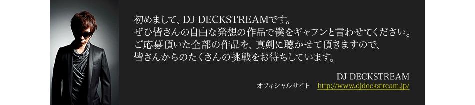 初めまして、トラックメイカー/プロデューサーとして世界的に有名なDJ DECKSTREAMです(笑)。 ぜひ皆さんの自由な発想な作品で僕をギャフンと言わせてください。真剣に聴かせて頂きます。 皆さんからの挑戦をお待ちしています。DJ DECKSTREAM オフィシャルサイト http://www.djdeckstream.jp/