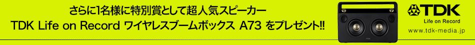 さらに1名様に特別賞として超人気スピーカー TDK Life on Record ワイヤレスブームボックス A73 をプレゼント!!