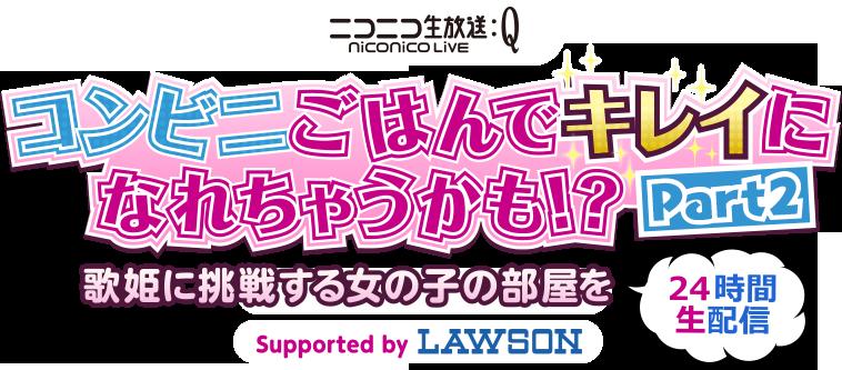 ニコニコ生放送 niconico Live コンビニごはんでキレイになれちゃうかも!?PART2 歌姫に挑戦する女の子の部屋を24時間生配信 supported by LAWSON
