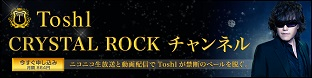 >Toshl CRYSTAL ROCK CHANNEL