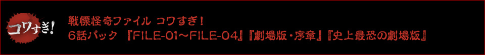 戦慄怪奇ファイル コワすぎ! 6話パック 『FILE-01~FILE-04』『劇場版・序章』『史上最恐の劇場版』
