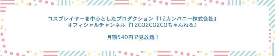 コスプレイヤーを中心としたプロダクション『12カンパニー株式会社』 オフィシャルチャンネル『12CO2CO2COちゃんねる』  月額540円で見放題!