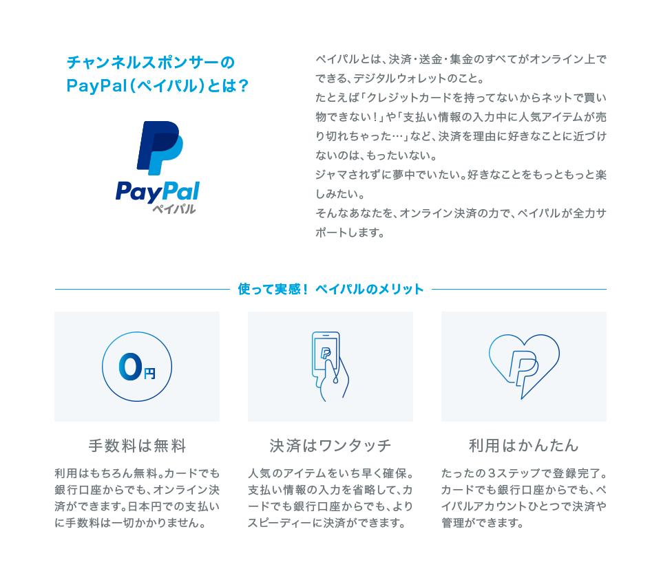 チャンネルスポンサーのPayPal(ペイパル)とは?  ペイパルとは、決済・送金・集金のすべてがオンライン上でできる、デジタルウォレットのこと。  たとえば「クレジットカードを持ってないからネットで買い物できない!」や「支払い情報の入力中に人気アイテムが売り切れちゃった…」など、決済を理由に好きなことに近づけないのは、もったいない。ジャマされずに夢中でいたい。好きなことをもっともっと楽しみたい。  そんなあなたを、オンライン決済の力で、ペイパルが全力サポートします。      使って実感! ペイパルのメリット    手数料は無料  利用はもちろん無料。カードでも銀行口座からでも、オンライン決済ができます。日本円での支払いに手数料は一切かかりません。    決済はワンタッチ  人気のアイテムをいち早く確保。支払い情報の入力を省略して、カードでも銀行口座からでも、よりスピーディーに決済ができます。    利用はかんたん  たったの3ステップで登録完了。カードでも銀行口座からでも、ペイパルアカウントひとつで決済や管理ができます。