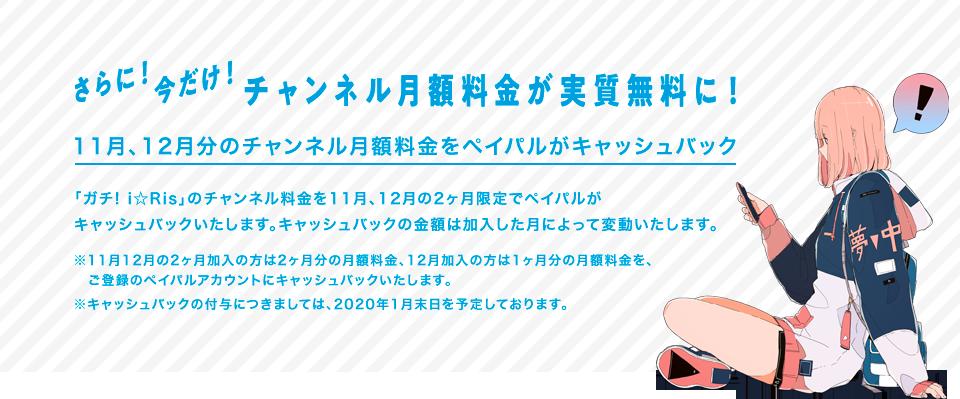 さらに!今だけ!チャンネル料金が実質無料に!  11月、12月分のチャンネル月額料金をペイパルがキャッシュバック  「ガチ! i☆Ris」のチャンネル料金を11月、12月の2ヶ月限定でペイパルが  キャッシュバックいたします。キャッシュバックの金額は加入した月によって変動いたします。  ※11月12月の2ヶ月加入の方は2ヶ月分の月額料金、12月加入の方は1ヶ月分の月額料金を、  ご登録のペイパルアカウントにキャッシュバックいたします。  ※キャッシュバックの付与につきましては、2020年1月末日を予定しております。