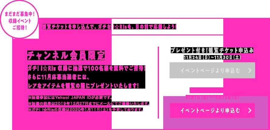 まだまだ募集中! 収録イベントご招待!  観覧チケットを申し込んで、ガチな i☆Risを、目の前で応援しよう!    チャンネル会員限定  ガチ! i☆Ris 収録に抽選で100名様を無料でご招待!  さらに11月応募当選者には、  レアなアイテムを現地でプレゼントいたします!    ※抽選参加にはYahoo! JAPAN IDが必要です。  ※抽選の結果は2019年12月27日までにメールにてご連絡いたします。  ※ガチ! I☆Risの収録は2020年1月11日(土)を予定しております。    観覧チケット申込み  12月1日(日)〜12月22日(日)  イベントページより申込む