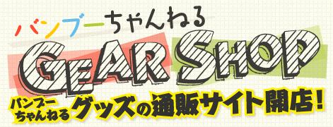 バンブーちゃんねる GEAR SHOP バンブーちゃんねるグッズの通販サイト開店!